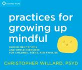 Practices for Growing Up Mindful: Guided Meditations and Simple Exercises for Children, Teens, and Families Cover Image