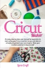Cricut Maker: An easy step by step user manual for beginners to start using your Cricut machine so you can take on virtually any pro Cover Image