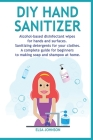 DIY Hand Sanitizer: Alcohol-based disinfectant wipes for hands and surfaces Sanitizing detergents for your clothes A complete guide for be Cover Image
