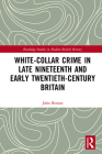 White-Collar Crime in Late Nineteenth and Early Twentieth-Century Britain (Routledge Studies in Modern British History) Cover Image