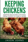 Keeping Chickens For Beginners: Keeping Backyard Chickens From Coops To Feeding To Care And More Cover Image