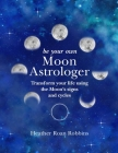 Be Your Own Moon Astrologer: Transform your life using the Moon's signs and cycles Cover Image
