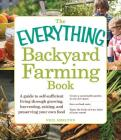 The Everything Backyard Farming Book: A Guide to Self-Sufficient Living Through Growing, Harvesting, Raising, and Preserving Your Own Food (Everything®) Cover Image