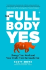 The Full Body Yes: Change Your Work and Your World from the Inside Out Cover Image
