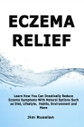Eczema Relief: Learn How You Can Drastically Reduce Eczema Symptoms With Natural Options such as Diet, Lifestyle, Habits, Environment Cover Image