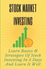 Stock Market Investing: Learn Basics & Strategies Of Stock Investing In 5 Days And Learn It Well: Stock Options Trading Strategies Cover Image