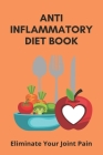 Anti Inflammatory Diet Book: Eliminate Your Joint Pain: Banish Body Aches Cover Image