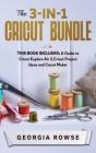 The 3-in-1 Cricut Bundle: This Book Includes: A Guide to Cricut Explore Air 2, Cricut Project Ideas and Cricut Maker Cover Image