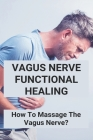 Vagus Nerve Functional Healing: How To Massage The Vagus Nerve?: Vagus Nerve Functional Medicine Cover Image