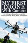My First Drone With Camera: RC Helicopter Types, Camera & GPS, Buying, Controls, Radio, Rules, Instructions Cover Image
