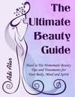 The Ultimate Beauty Guide: Head to Toe Homemade Beauty Tips and Treatments for Your Body, Mind and Spirit Cover Image