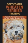 Soft Coated Wheaten Terrier Training: Specific Training Techniques For Soft Coated Wheaten Terrier: Soft Coated Wheaten Terrier Puppy Proofing Your Ho Cover Image