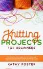 Knitting Projects for Beginners: The Step-by-Step Guide with Pictures and Easy-to-Follow Instructions to Realize your First 27 Projects and Amaze Your Cover Image