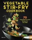 Vegetable Stir-Fry Cookbook: 70 Vegetable-Forward Recipes for Your Wok Cover Image