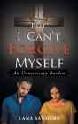 But, I Can't Forgive Myself: An Unnecessary Burden Cover Image