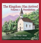 The Kingdom Has Arrived Volume 1 Foundations: Snippets from a Wild Ride - A Prayer, A Poem, A Prophecy Cover Image