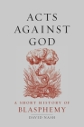 Acts Against God: A Short History of Blasphemy Cover Image