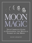 Moon Magic: Your Complete Guide to Harnessing the Mystical Energy of the Moon Cover Image