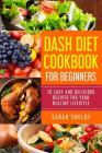 DASH Diet Cookbook for Beginners: 70 Easy and Delicious Recipes for Your Healthy Lifestyle: (The DASH Diet for Beginners) Cover Image