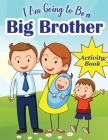 I Am Going to Be a Big Brother: Activity Book for Kids who is Become a Big Brother - Including Mazes, Scissor Skills, Coloring Pages, Sudoku and More Cover Image