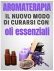 AROMATERAPIA - il nuovo modo di curarsi con oli essenziali: 17 formule ultra efficaci e non tossiche per la tua salute Cover Image