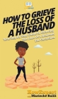 How To Grieve The Loss Of a Husband: Your Step By Step Guide To Grieving The Loss Of a Husband For Christians Cover Image