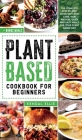 Plant Based Cookbook for Beginners: The complete step by step guide with low carb, high protein, quick and easy meals for your plant based diet. Cover Image