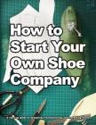 How to Start Your Own Shoe Company: A start-up guide to designing, manufacturing, and marketing shoes Cover Image