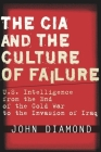 The CIA and the Culture of Failure: U.S. Intelligence from the End of the Cold War to the Invasion of Iraq Cover Image