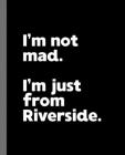 I'm not mad. I'm just from Riverside.: A Fun Composition Book for a Native Riverside, California CA Resident and Sports Fan Cover Image