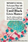Mindfulness: to Learn That All Lives Can't Matter until Black Lives Matter: That We All Descend from the Same Maternal Womb: to Lea Cover Image
