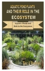 Aquatic Pond Plants and Their Role in the Ecosystem: Aquatic Plants and Role in the Ecosystem Cover Image