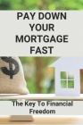Pay Down Your Mortgage Fast: The Key To Financial Freedom: Mortgage Reduce Monthly Payment Cover Image