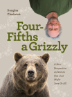 Four Fifths a Grizzly: A New Perspective on Nature That Just Might Save Us All Cover Image