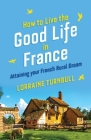 How To Live The Good Life In France: Attaining Your French Rural Dream Cover Image