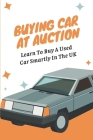 Buying Car At Auction: Learn To Buy A Used Car Smartly In The UK: Benefits Of Buying Car At Auction Cover Image