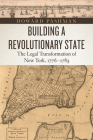 Building a Revolutionary State: The Legal Transformation of New York, 1776-1783 (American Beginnings, 1500-1900) Cover Image