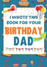 I Wrote This Book For Your Birthday Dad: The Perfect Birthday Gift For Kids to Create Their Very Own Book For Dad Cover Image
