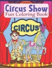 Circus Show Fun Coloring Book: Clowns And Circus Coloring Book For Kids Ages 4-8 Or 8-12, Teens, Adults, Seniors Cover Image