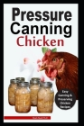 Pressure Canning Chicken: Easy and Delicious Canning Chicken Meats Recipes in a Jar, and More Cover Image