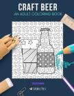 Craft Beer: AN ADULT COLORING BOOK: A Craft Beer Coloring Book For Adults Cover Image