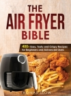 The Air Fryer Bible: 400+ Easy, Tasty and Crispy Recipes for Beginners and Advanced Users Cover Image