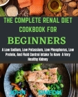 The Complete Renal Diet Cookbook for Beginners: A Low Sodium, Low Potassium, Low Phosphorus, Low Protein, And Fluid Control Intake To Have A Very Heal Cover Image