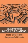 Dealing With Difficult Situations: Help You Make Purposeful Pivots: How To Make Positive Changes In Your Life Cover Image