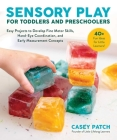 Sensory Play for Toddlers and Preschoolers: Easy Projects to Develop Fine Motor Skills, Hand-Eye Coordination, and Early Measurement Concepts Cover Image