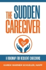 The Sudden Caregiver: A Roadmap For Resilient Caregiving Cover Image