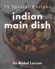 75 Special Indian Main Dish Recipes: An Indian Main Dish Cookbook that Novice can Cook Cover Image