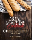 Bread Machine Cookbook: 101 Original Recipes for Any Bread Maker That Will Absolutely Cure Your Carb Cravings Cover Image