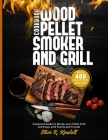 Wood Pellet Smoker and Grill Cookbook: Foolproof Guide with 400 Delicious Recipes to Master your Pellet Grill and Enjoy with Family and Friends Cover Image