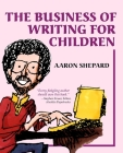 The Business of Writing for Children: An Author's Inside Tips on Writing Children's Books and Publishing Them, or How to Write, Publish, and Promote a Cover Image
